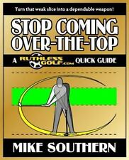 Stop Coming Over-the-Top : A Ruthlessgolf. Com Quick Guide by Mike Southern...