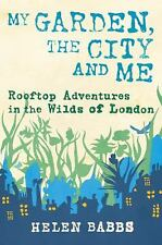 My Garden, the City and Me: Rooftop Adventures in the Wilds of London, Babbs, He