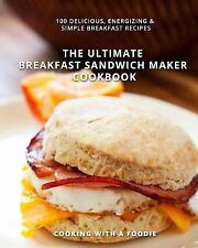 The Ultimate Breakfast Sandwich Maker Cookbook : 100 Delicious, Energizing...