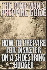 The Poor Man's Prepping Guide: How to Prepare for Disaster on a Shoestring...