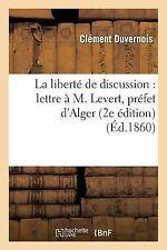 La Liberte de Discussion : Lettre a M. Levert, Prefet d'Alger (2e Edition) by...