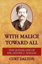 With Malice Toward All : The Lethal Life of Dr. Oliver C. Haugh by Curt...