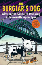 The Burglar's Dog: Alternative Guide to Drinking in Newcastle Upon Tyne by...