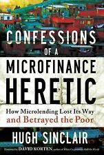 Confessions of a Microfinance Heretic : How Microlending Lost Its Way and...