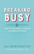 Breaking Busy : How to Find Peace and Purpose in a World of Crazy by Alli Worthi
