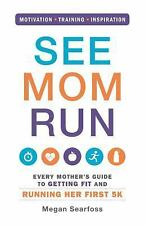 See Mom Run: Every Mother's Guide to Getting Fit and Running Her First 5K, Searf