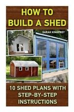 How to Build a Shed: 10 Shed Plans with Step-By-Step Instructions: (Woodworking