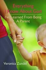 Everything I Know About God, I've Learned from Being a Parent, Veronica Zundel,