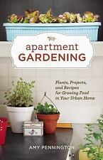 Apartment Gardening: Plants, Projects, and Recipes for Growing Food in Your Urba