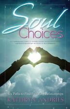 Soul Choices: Six Paths to Find Fulfilling Relationships, Andries, Kathryn, Good