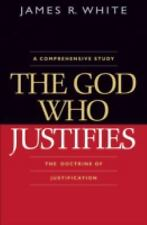The God Who Justifies : The Doctrine of Justification by James R. White...