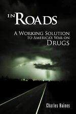 In Roads : A Working Solution to America's War on Drugs by Charles Haines...
