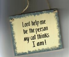 6X4 LORD HELP ME TO BE THE PERSON MY CAT THINKS I AM Country Primitive Cats Sign