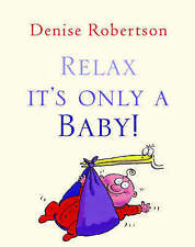 Relax It's Only a Baby: The No-Fuss Guide to Parenting, Robertson, Denise, New B