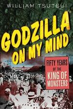 Godzilla on My Mind : Fifty Years of the King of Monsters by William Tsutsui...