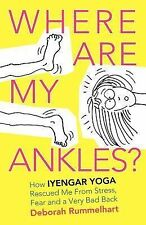 Where Are My Ankles? How Iyengar Yoga Rescued Me From Stress, Fear and a Very Ba