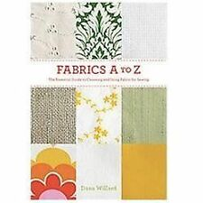 Fabrics A to Z : The Essential Guide to Choosing and Using Fabric for Sewing...