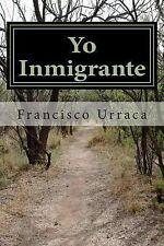 Yo Inmigrante : Los Diez Mandamientos Del Inmigrante by Francisco Urraca...