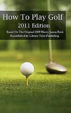 How to Play Golf: 2011 Edition : Based on the Original 1869 Book by Henry...