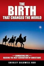 The Birth That Changed the World : Combating Evil Raising the Next Generation...