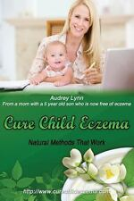 Cure Child Eczema : Natural Methods That Work by Audrey Lynn (2013,...