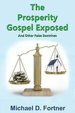The Prosperity Gospel Exposed : And Other False Doctrines by Michael Fortner...