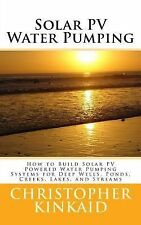 Solar PV Water Pumping : How to Build Solar PV Powered Water Pumping Systems...