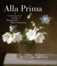 Alla Prima: A Contemporary Guide to Traditional Direct Painting by Al Gury...