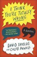 I Think You're Totally Wrong : A Quarrel by David Shields and Caleb Powell...