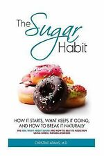 The Sugar Habit- How It Starts, What Keeps It Going and How to Break It...