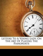 Letters To A Young Lady, On The Art Of Playing The Pianoforte by Czerny, Carl