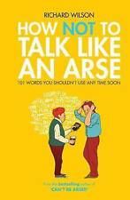 How Not to Talk Like an Arse: 101 Words You Shouldn't Use Any Time Soon by Richa