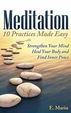 Meditation: 10 Practices Made Easy : Strengthen Your Mind, Heal Your Body and...