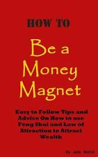 How to Be a Money Magnet : Easy to Follow Feng Shui and Law of Attraction...