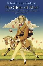 The Story of Alice : Lewis Carroll and the Secret History of Wonderland by...