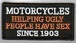 Motorcycles helping ugly people have Sex since 1903 embroidered cloth patch.