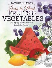 Learn to Paint Fruits and Vegetables : A Step-by-Step Approach to Artistic...