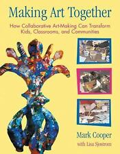 Making Art Together: How Collaborative Art-Making Can Transform Kids, Classroom
