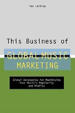 This Business of Global Music Marketing: Global Strategies for Maximizing your M
