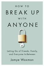 How to Break up with Anyone : Letting Go of Friends, Family, and Everyone...