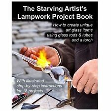 The Starving Artist's Lampwork Project Book : How to Create Unique Art Glass...