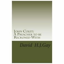 John Colet : A Preacher to Be Reckoned With by David Gay (2013, Paperback)