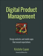 Digital Product Management : Design Websites and Mobile Apps That Exceed...