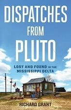 Dispatches from Pluto : Learning the Mississippi Delta by Richard Grant...