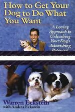 How to Get Your Dog to Do What You Want : A Loving Approach to Unleashing...