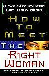 How to Meet the Right Woman : A Five-Step Strategy That Really Works by Roger...