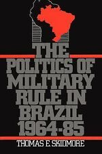 The Politics of Military Rule in Brazil, 1964-1985 by Thomas E. Skidmore...