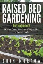 Raised Bed Gardening For Beginners : How to Grow Plants and Vegetables in Raised