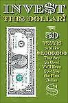 Invest This Dollar! : 50 Ways to Make $1,000,000 That Are So Good, We'll Even...