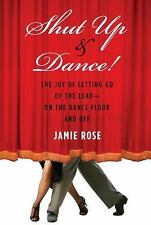 Shut Up and Dance!: The Joy of Letting Go of the Lead-On the Dance Floor and Of